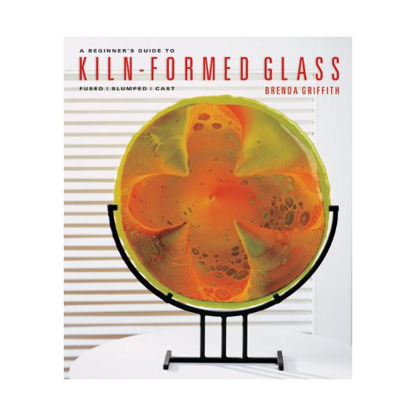 Beginners Guide to Kiln-Formed Glass by Brenda Griffith